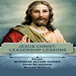 Jesus: Leadership Lessons Learning from One of History's Greatest Leaders: Business Action Guides, Book 4 | Michael Winicott