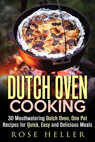 Dutch Oven Cooking: 30 Mouthwatering Dutch Oven, One Pot Recipes for Quick, Easy and Delicious Meals (Dutch Oven & Camp Cooking) by Rose Heller