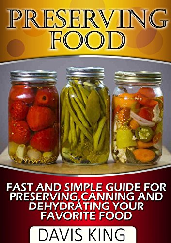 Preserving Food: Fast and Simple Guide For Preserving, Canning and Dehydrating Your Favorite Food (Preserving Food, preserving food without freezing or canning, Survival Pantry) by Davis King