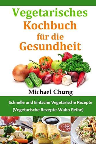 Vegetarisches Kochbuch für die Gesundheit: Schnelle und Einfache Vegetarische Rezepte (Vegetarische Rezepte-Wahn Reihe)
