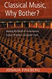 Joshua Fineberg Classical Music, Why Bother?: Hearing the World of Contemporary Culture Through a Composer's Ears