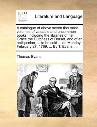 A catalogue of above seven thousand volumes of valuable and uncommon books; including the libraries of her Grace the Dutchess of Dorset, and of an ... February 27, 1769, ... By T. Evans, ...