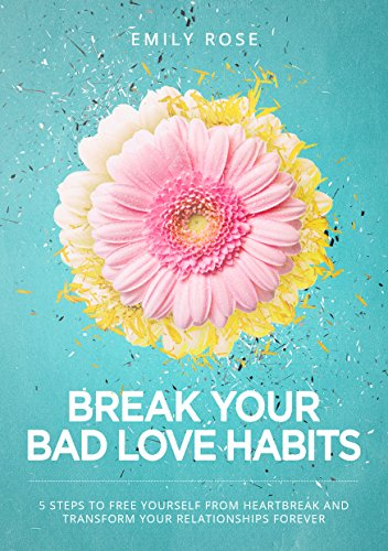 Break Your Bad Love Habits: 5 Steps To Free Yourself From Heartbreak And Transform Your Relationships Forever by Emily Rose ebook deal