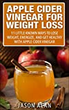 Apple Cider Vinegar for Weight Loss: 11 Little Known Ways to Lose Weight, Energize, and Get Healthy With Apple Cider Vinegar (Apple Cider Vinegar for Beginners - Coconut Oil - Recipes - Diet - ACV)