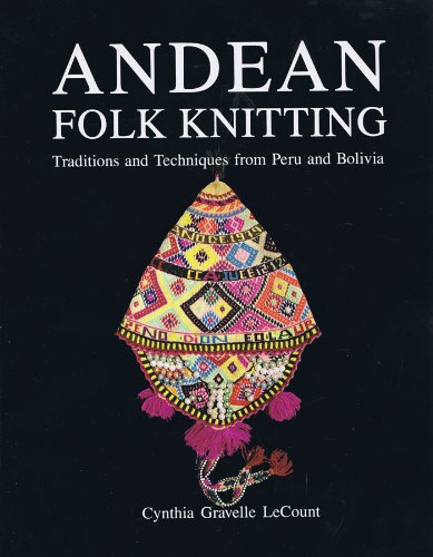 Andean Folk Knitting: Traditions and Techniques from Peru and Bolivia