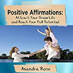 Positive Affirmations: Attract Your Dream Life and Reach Your Full Potential | Anandra Rose
