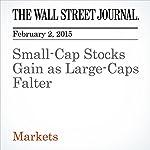 Small-Cap Stocks Gain as Large-Caps Falter | Dan Strumpf,Corrie Driebusch