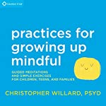 Practices for Growing Up Mindful: Guided Meditations and Simple Exercises for Children, Teens, and Families | Christopher Willard