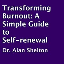 Transforming Burnout: A Simple Guide to Self-Renewal (       UNABRIDGED) by Dr. Alan Shelton Narrated by Alan Shelton