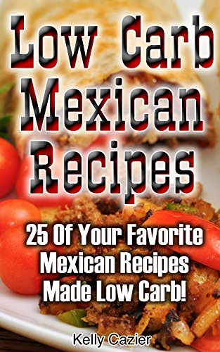 Low Carb Mexican Recipes: 25 Of Your Favorite Mexican Recipes Made Low Carb!: (low carbohydrate, high protein, low carbohydrate foods, low carb, low carb) ... Ketogenic Diet to Overcome Belly Fat) by Kelly Cazier