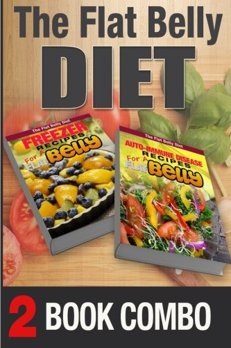 Auto-Immune Disease Recipes for a Flat Belly & Freezer Recipes for a Flat Belly: 2 Book Combo (The Flat Belly Diet ) by Mary Atkins