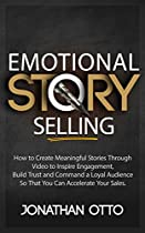 Emotional Story Selling: How To Create Meaningful Stories Through Video To Inspire Engagement, Build Trust And Command A Loyal Audience So That You Can Accelerate Your Sales.