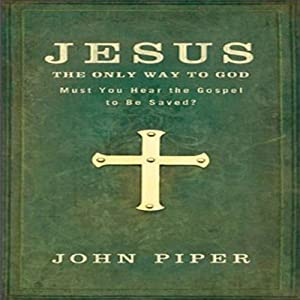 Jesus: The Only Way to God: Must You Hear the Gospel to be Saved? | [John Piper]