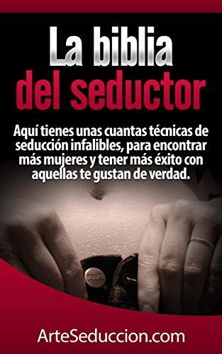 La biblia del seductor: Aquí tienes unas cuantas técnicas de seducción infalibles, para encontrar más mujeres y tener más éxito con aquellas te gustan de verdad.