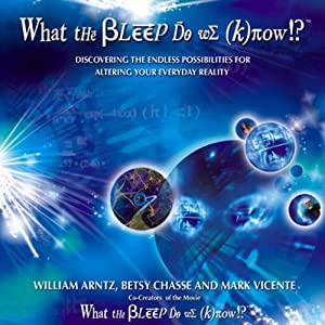 What the Bleep Do We Know: Discovering the Endless Possibilities for Altering Your Everyday Reality | [William Arntz, Betsy Chase, Mark Vicente]