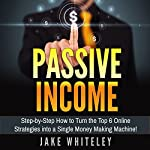 Passive Income: Step-by-Step How to Turn the Top 6 Online Strategies into a Single Money Making Machine! | Jake Whiteley