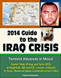 img - for 2014 Guide to the Iraq Crisis: Terrorist Advances in Mosul, Islamic State of Iraq and Syria (ISIS), al-Baghdadi, AQI and ISIL, Levant, al-Qaeda in Syria, Obama al-Qaida Counterterrorism Policy book / textbook / text book