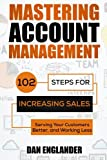 Mastering Account Management: 102 Steps for Increasing Sales, Serving Your Customers Better, and Working Less Reviews
