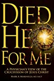 Died He For Me: A Physicians Look at the Crucifixion of Jesus Christ