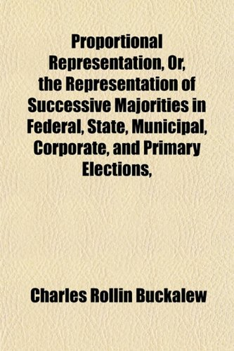 Proportional Representation, Or, the Representation of Successive Majorities in Federal, State, Municipal, Corporate, and Primary Elections,