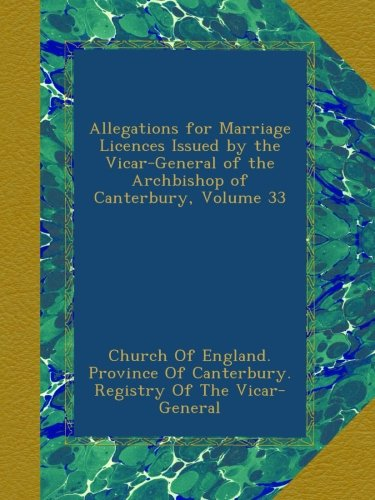 Allegations for Marriage Licences Issued by the Vicar-General of the Archbishop of Canterbury, Volume 33 PDF