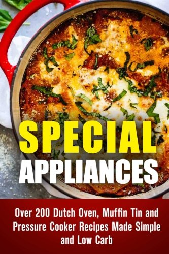 Special Appliances: Over 200 Dutch Oven, Muffin Tin and Pressure Cooker Recipes Made Simple and Low Carb (Dutch Oven Cooking & Pressure Cooker Recipes) by Emma Melton, Sheila Hope, Natasha Singleton, Erica Shaw, Julie Peck