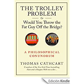 The Trolley Problem, or Would You Throw the Fat Guy Off the Bridge?: A Philosophical Conundrum (English Edition)