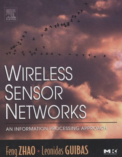 Wireless Sensor Networks: An Information Processing Approach (The Morgan Kaufmann Series in Networking), by Feng Zhao, Leonidas Guibas