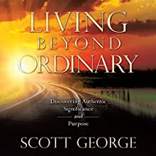 Living Beyond Ordinary: Discovering Authentic Significance and Purpose (       UNABRIDGED) by Scott George Narrated by Jim Poling