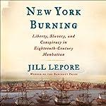 New York Burning: Liberty, Slavery, and Conspiracy in Eighteenth-Century Manhattan | Jill Lepore