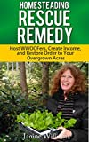 Homesteading Rescue Remedy for the Overwhelmed Homesteader: Host WWOOFers, Create Income and Restore Order to your Overgrown Acres.
