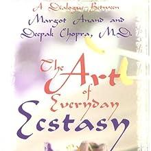 The Art of Everyday Ecstasy Speech by Margot Anand, Deepak Chopra Narrated by Margot Anand, Deepak Chopra