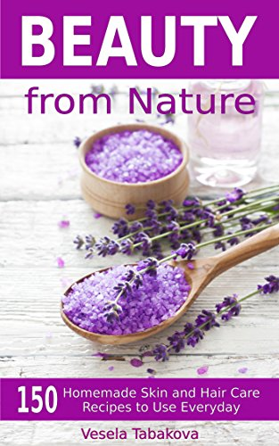 Beauty from Nature: 150 Simple Homemade Skin and Hair Care Recipes to Use Everyday: Organic Beauty on a Budget (Herbal and Natural Remedies, Beauty Books for Women, Hair Growth and Hair Loss)