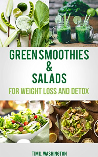 Green Smoothie and Salads: Green Smoothie and Salad Recipes for Weight Loss, Detox and Healthy Diet (Weight Loss, Detox, Healthy Diet, Vegetarian, Vegan) by Tim D. Washington, Content Arcade Publishing