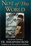 img - for Not of This World: The Life and Teaching of Fr. Seraphim Rose Paperback March 1, 1993 book / textbook / text book