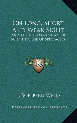 On Long, Short and Weak Sight: And Their Treatment by the Scientific Use of Spectacles