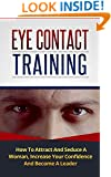 Eye Contact Training: How To Attract And Seduce A Woman, Increase Your Confidence And Become A Leader (With Focus Exercises) (How to Attract Women, Eye Contact)
