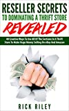 Reseller Secrets To Dominating A Thrift Store Revealed: 40 Creative Ways To Use All Of The Sections In A Thrift Store To Make Huge Money Selling On eBay ... Money Online, Selling on eBay Book 1)