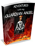 ADVENTURES WITH MY GUARDIAN ANGEL 40 True Stories UNEXPLAINED MYSTERIES EDITION