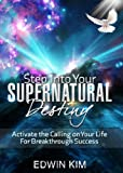 Step Into Your Supernatural Destiny: Activate the Calling on Your Life For Breakthrough Success