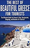 The Best Of Beautiful Greece for Tourists: The Ultimate Guide for Greeces Sites, Restaurants, Shopping, and Beaches for Tourists! (Greece, Greece Beaches, ... Greece Holidays, Greece Travel Guide)