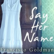 Say Her Name | [Francisco Goldman]
