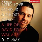 Every Love Story Is a Ghost Story: A Life of David Foster Wallace | D. T. Max
