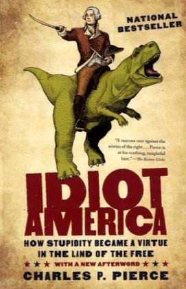 Idiot America: How Stupidity Became a Virtue in the Land of the Free by Charles P. Pierce