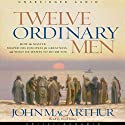 Twelve Ordinary Men: How the Master Shaped His Disciples, and What He Wants to Do with You (       UNABRIDGED) by John MacArthur Narrated by Lloyd James
