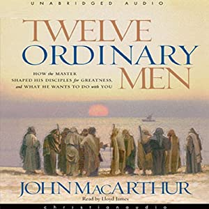 Twelve Ordinary Men: How the Master Shaped His Disciples, and What He Wants to Do with You | [John MacArthur]