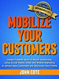 Mobilize Your Customers - Create Powerful Word of Mouth Advertising Using Social Media, Video and Mobile Marketing to Attract New Customers and Skyrocket Your Profits