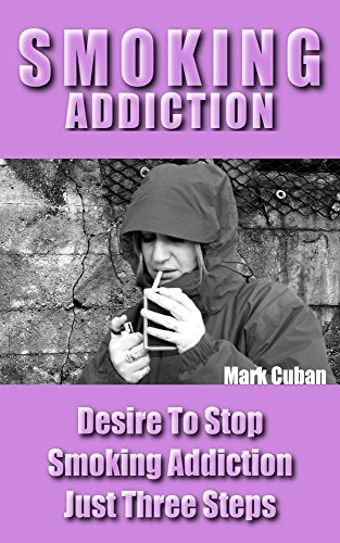 Mark Cuban - Smoking Addiction: Desire To Stop Smoking Addiction Just Three Steps (Addiction Recovery, Addictions)