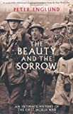 The Beauty And The Sorrow: An intimate history of the First World War by Peter Englund Published by Profile Books (2011) Peter Englund