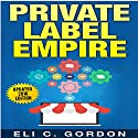 Private Label Empire: Build a Brand, Launch on Amazon FBA Audiobook by Eli C Gordon Narrated by John Austin